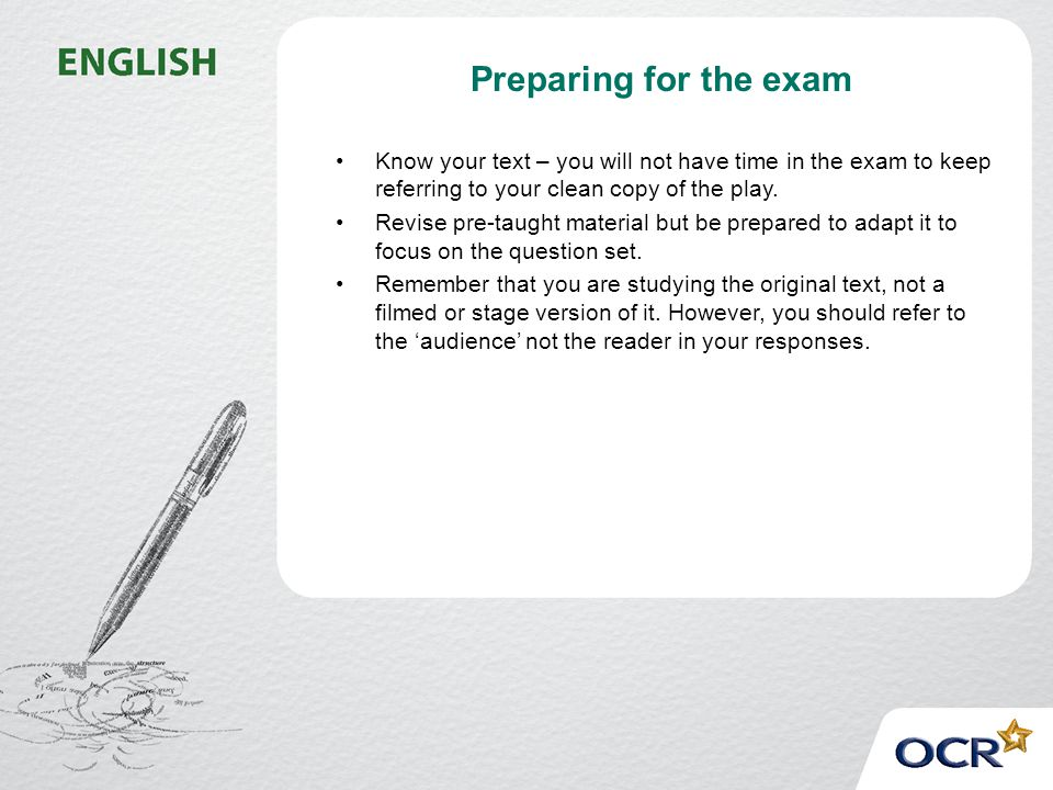 Preparing for the exam Know your text – you will not have time in the exam to keep referring to your clean copy of the play.