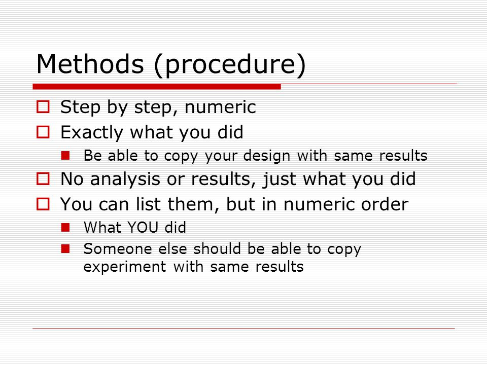 Methods (procedure) Step by step, numeric Exactly what you did