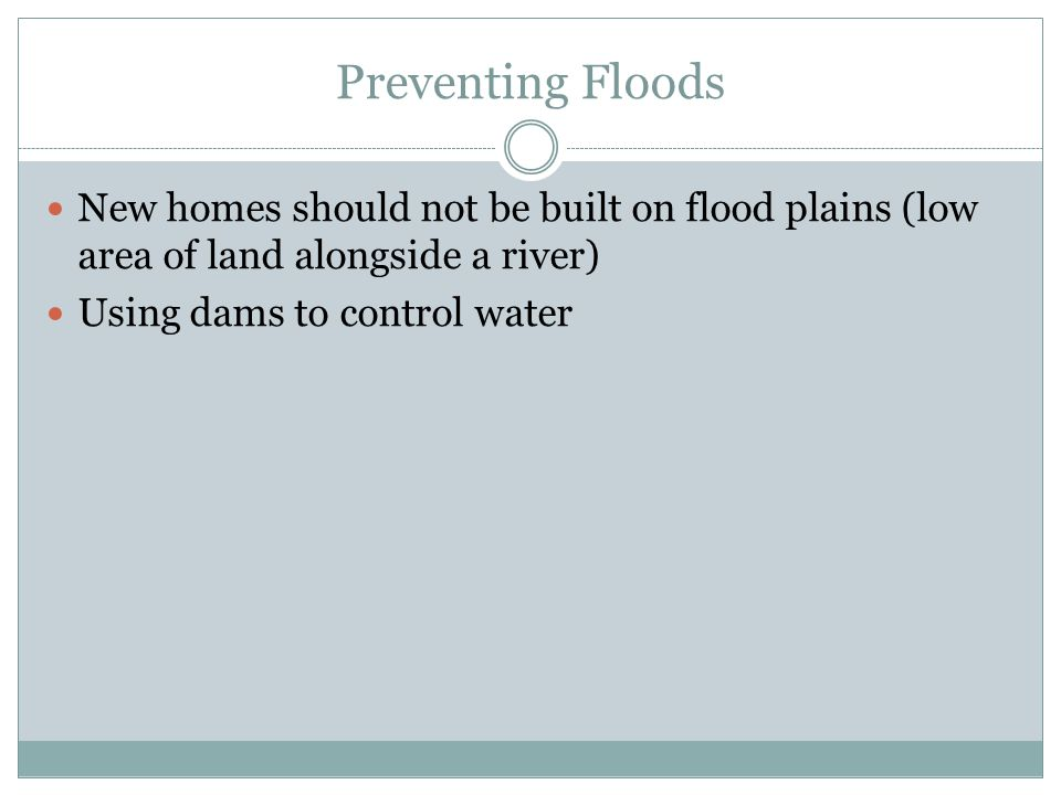 Preventing Floods New homes should not be built on flood plains (low area of land alongside a river)