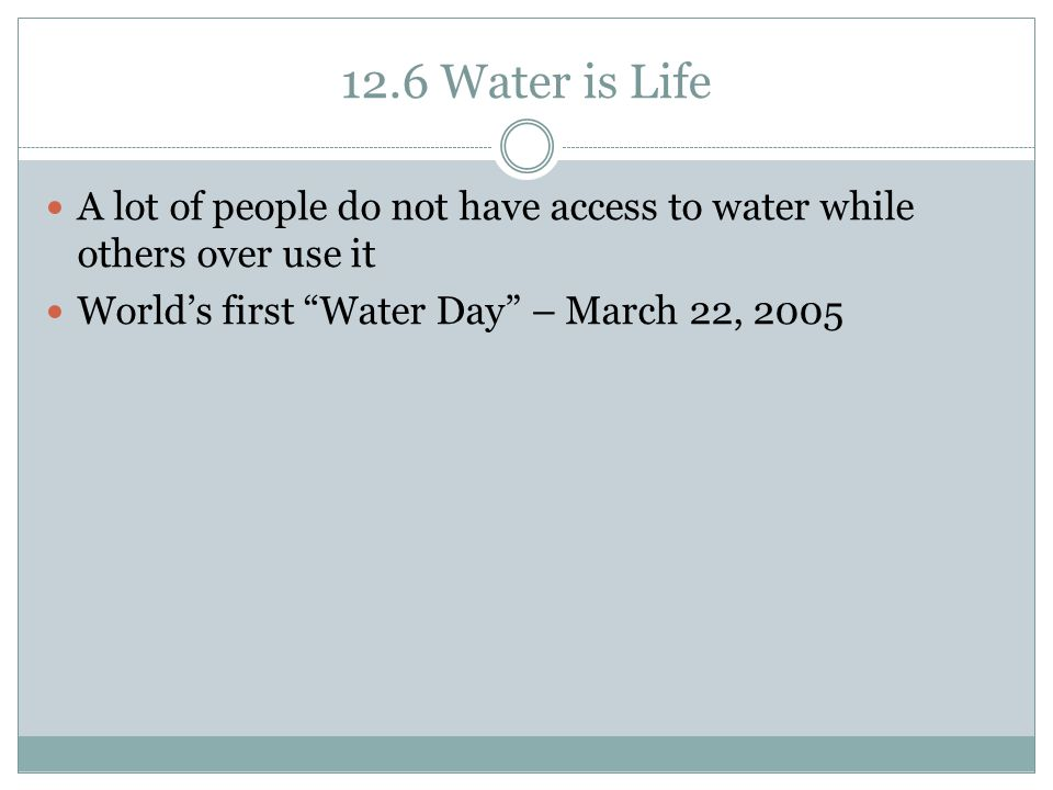 12.6 Water is Life A lot of people do not have access to water while others over use it.