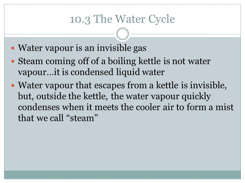 10.3 The Water Cycle Water vapour is an invisible gas
