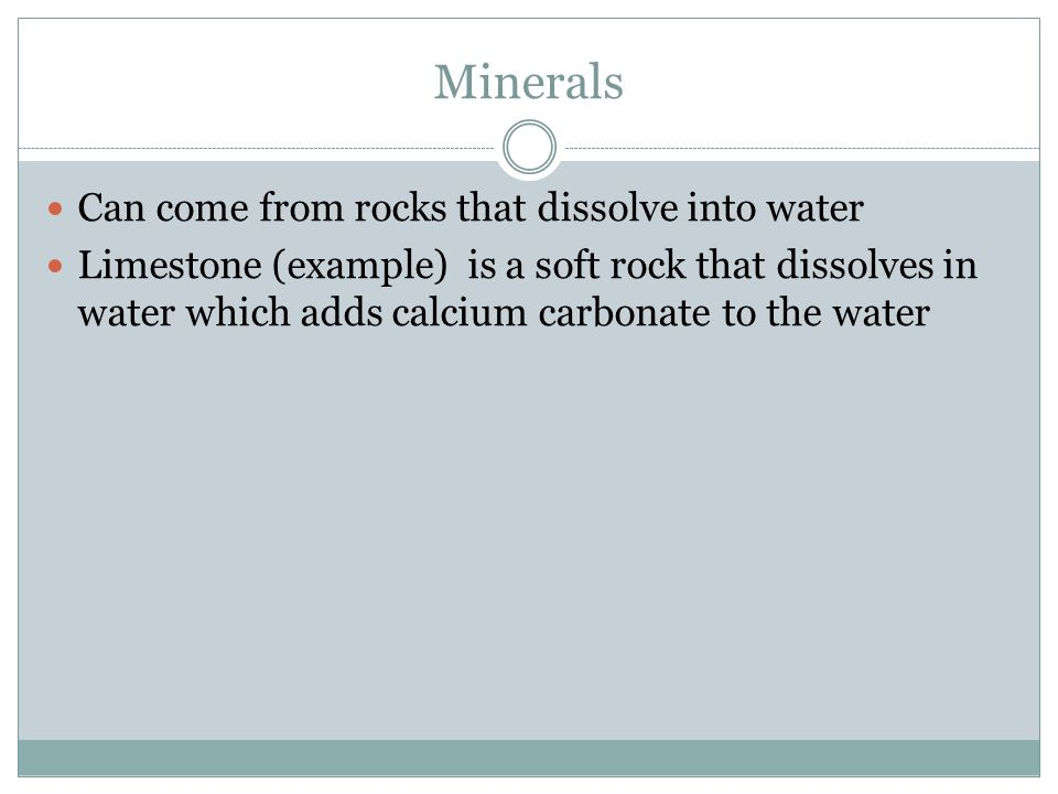 Minerals Can come from rocks that dissolve into water