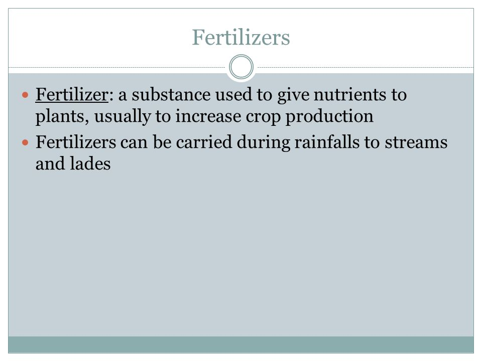 Fertilizers Fertilizer: a substance used to give nutrients to plants, usually to increase crop production.