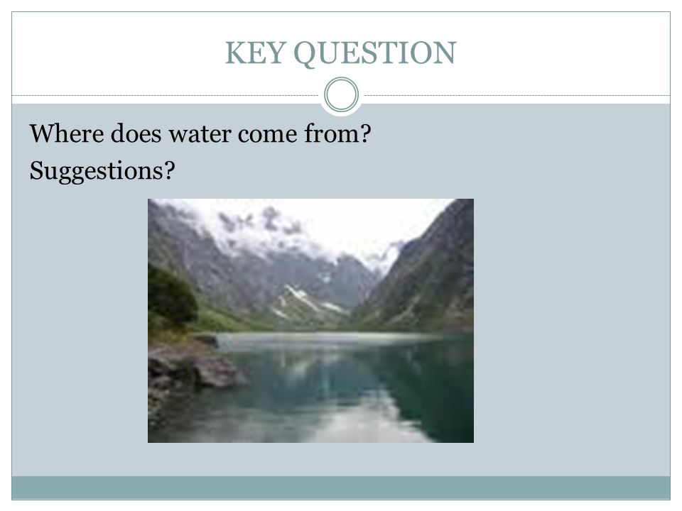 KEY QUESTION Where does water come from Suggestions