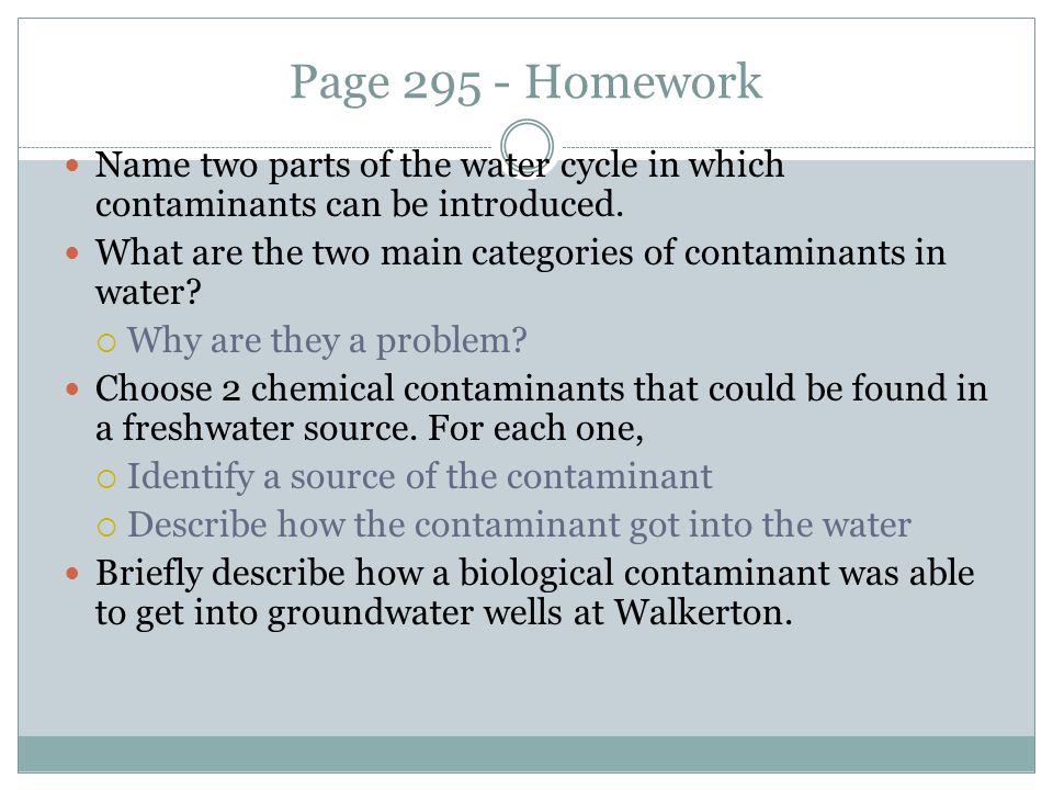 Page 295 - Homework Name two parts of the water cycle in which contaminants can be introduced.