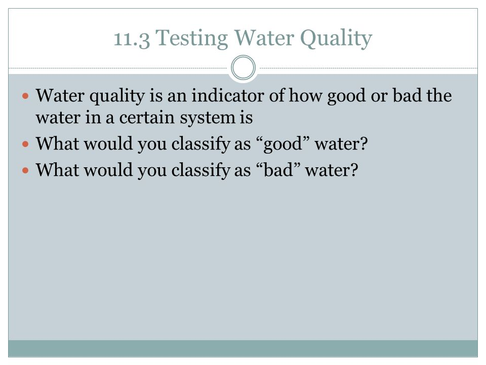 11.3 Testing Water Quality Water quality is an indicator of how good or bad the water in a certain system is.