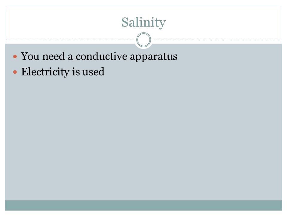 Salinity You need a conductive apparatus Electricity is used