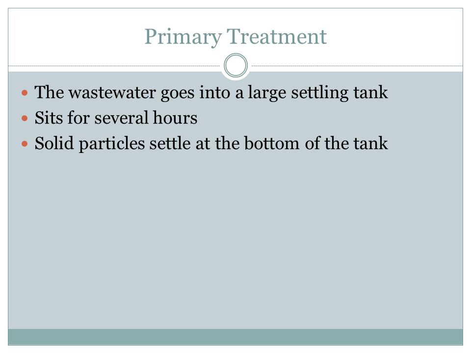 Primary Treatment The wastewater goes into a large settling tank