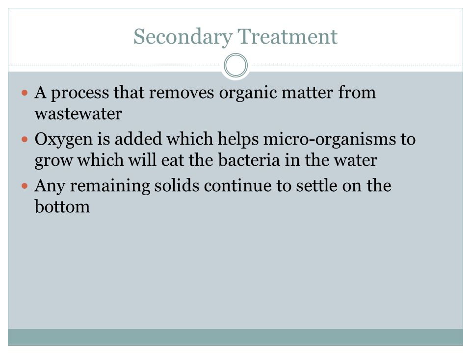 Secondary Treatment A process that removes organic matter from wastewater.