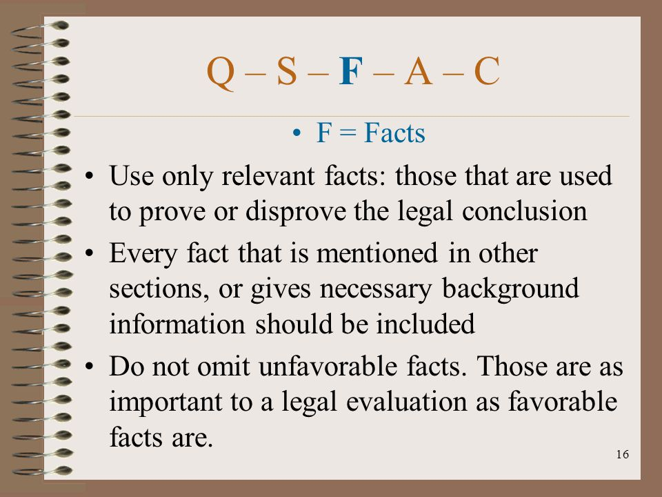 Q – S – F – A – C F = Facts. Use only relevant facts: those that are used to prove or disprove the legal conclusion.