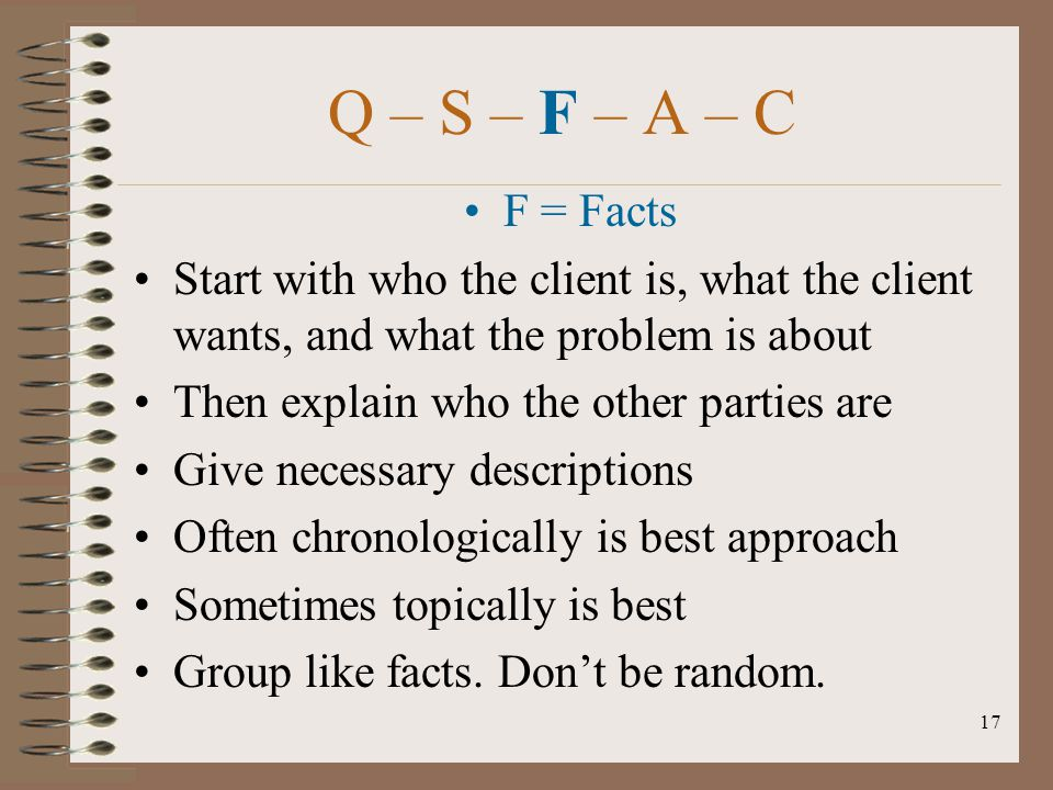 Q – S – F – A – C F = Facts. Start with who the client is, what the client wants, and what the problem is about.