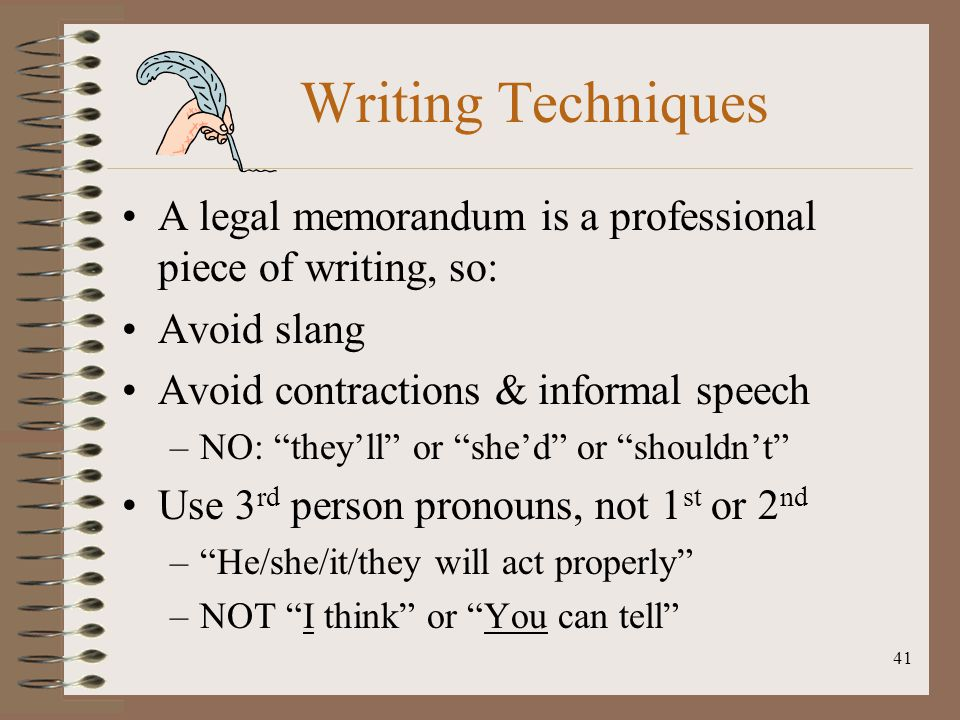 Writing Techniques A legal memorandum is a professional piece of writing, so: Avoid slang. Avoid contractions & informal speech.