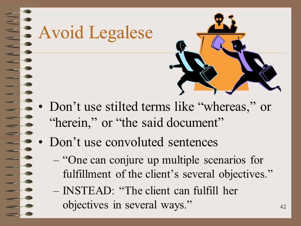 Avoid Legalese Don't use stilted terms like whereas, or herein, or the said document Don't use convoluted sentences.