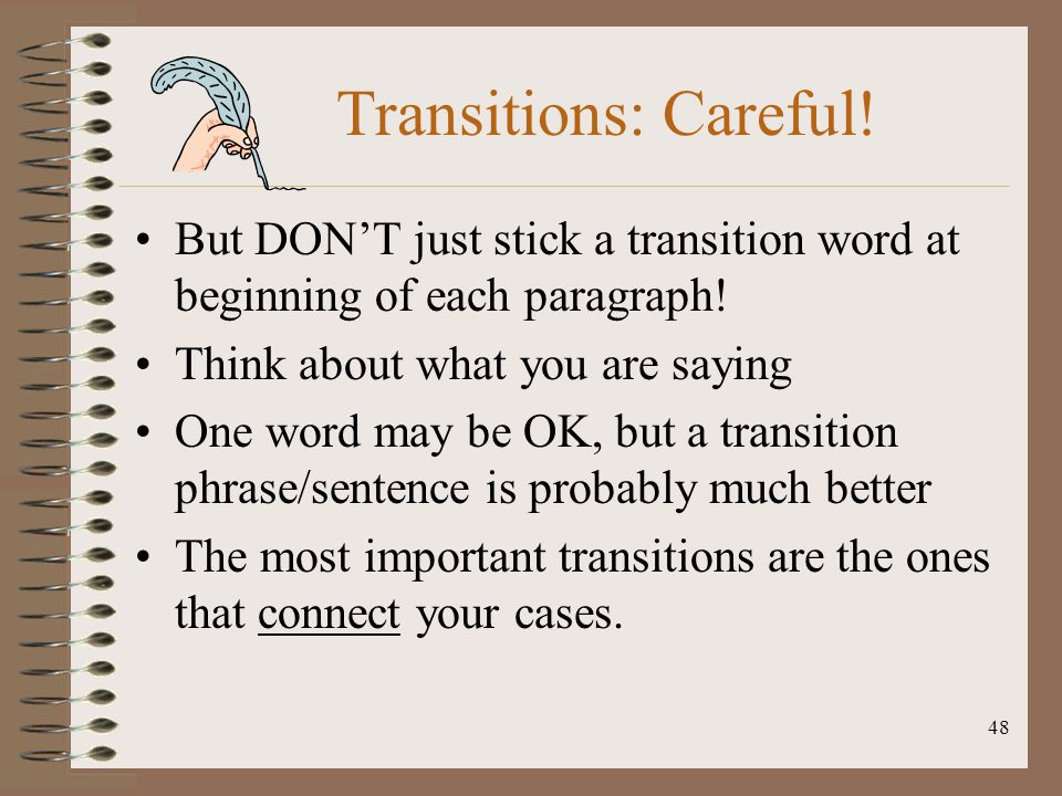 Transitions: Careful! But DON'T just stick a transition word at beginning of each paragraph! Think about what you are saying.