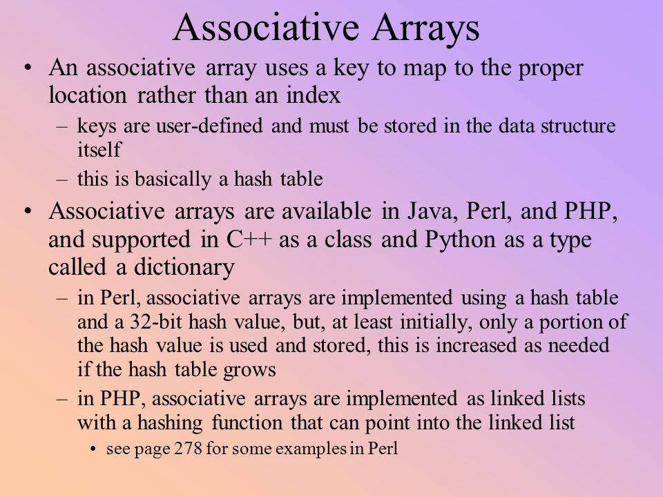 Associative Arrays An associative array uses a key to map to the proper location rather than an index.