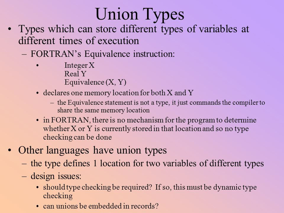 Union Types Types which can store different types of variables at different times of execution. FORTRAN's Equivalence instruction: