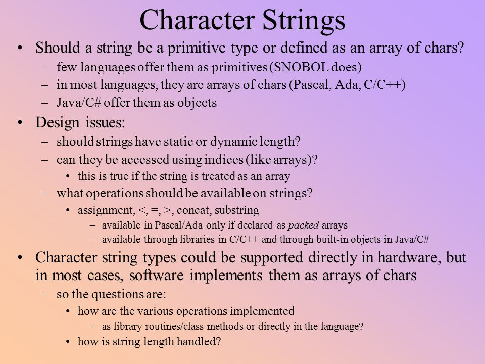 Character Strings Should a string be a primitive type or defined as an array of chars few languages offer them as primitives (SNOBOL does)