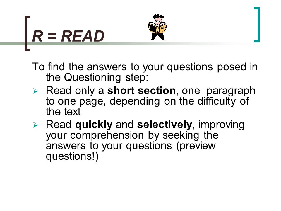 R = READ To find the answers to your questions posed in the Questioning step: