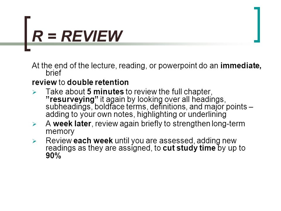 R = REVIEW At the end of the lecture, reading, or powerpoint do an immediate, brief. review to double retention.