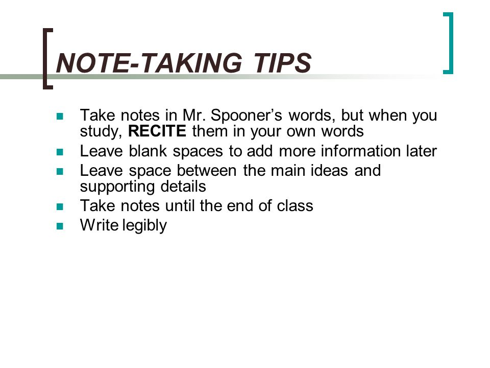 NOTE-TAKING TIPS Take notes in Mr. Spooner's words, but when you study, RECITE them in your own words.