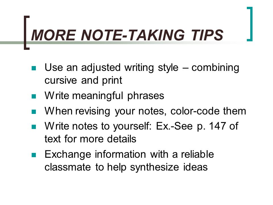 MORE NOTE-TAKING TIPS Use an adjusted writing style – combining cursive and print. Write meaningful phrases.