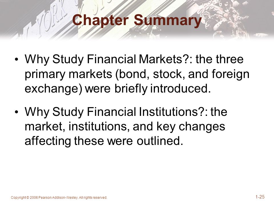 Chapter Summary Why Study Financial Markets : the three primary markets (bond, stock, and foreign exchange) were briefly introduced.