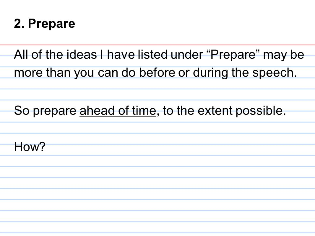 2. Prepare All of the ideas I have listed under Prepare may be more than you can do before or during the speech.