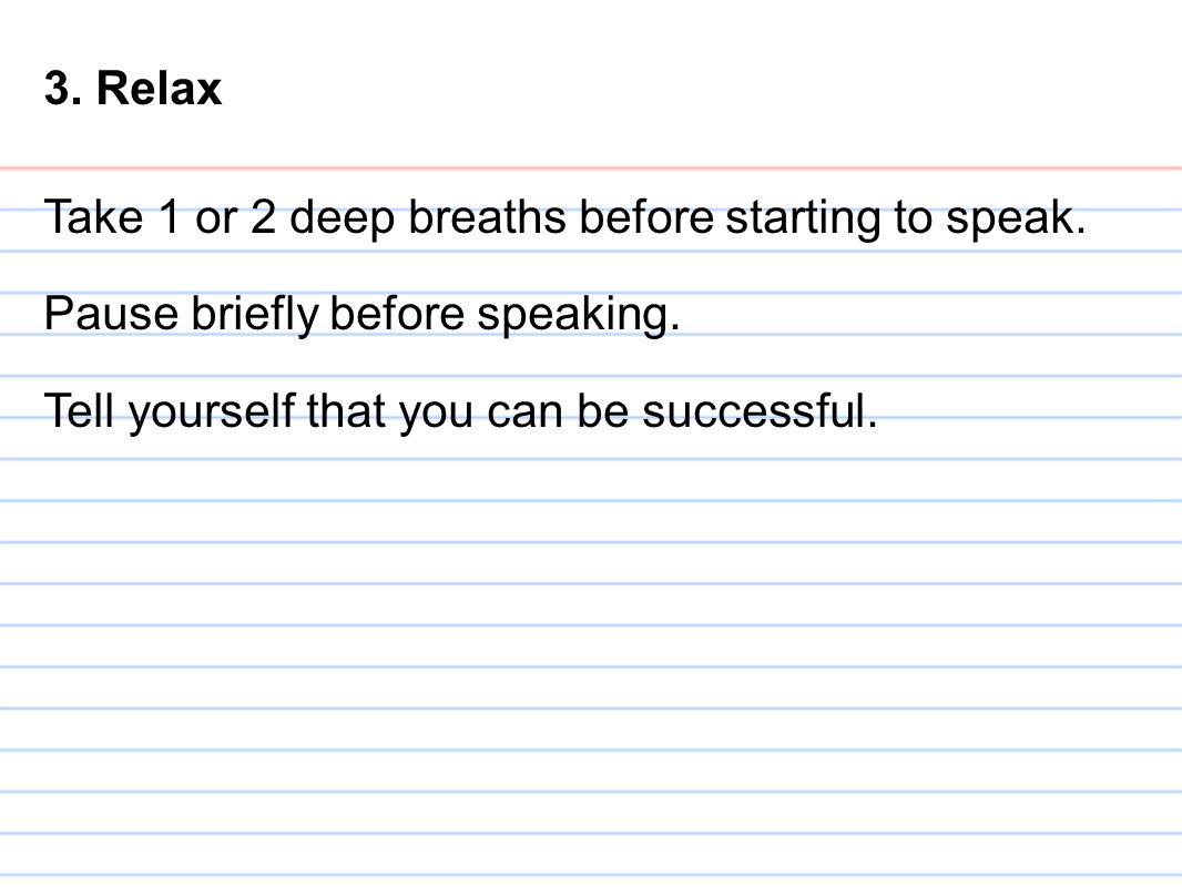 3. Relax Take 1 or 2 deep breaths before starting to speak.
