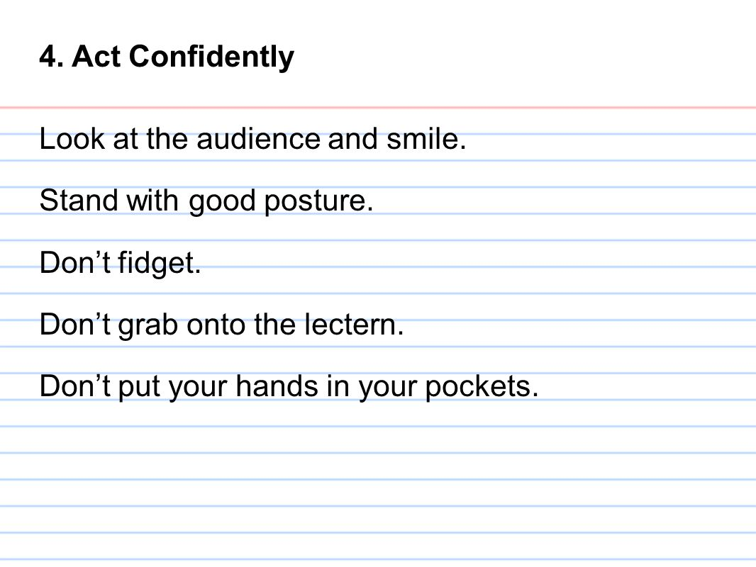 4. Act Confidently Look at the audience and smile. Stand with good posture. Don't fidget. Don't grab onto the lectern.