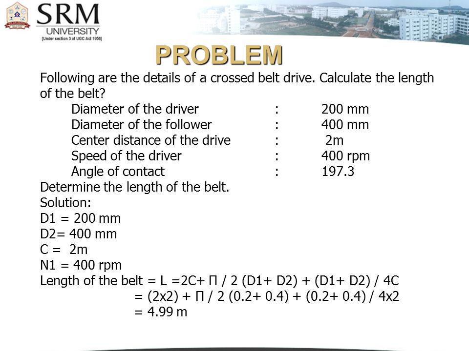 PROBLEM Following are the details of a crossed belt drive. Calculate the length. of the belt Diameter of the driver : 200 mm.