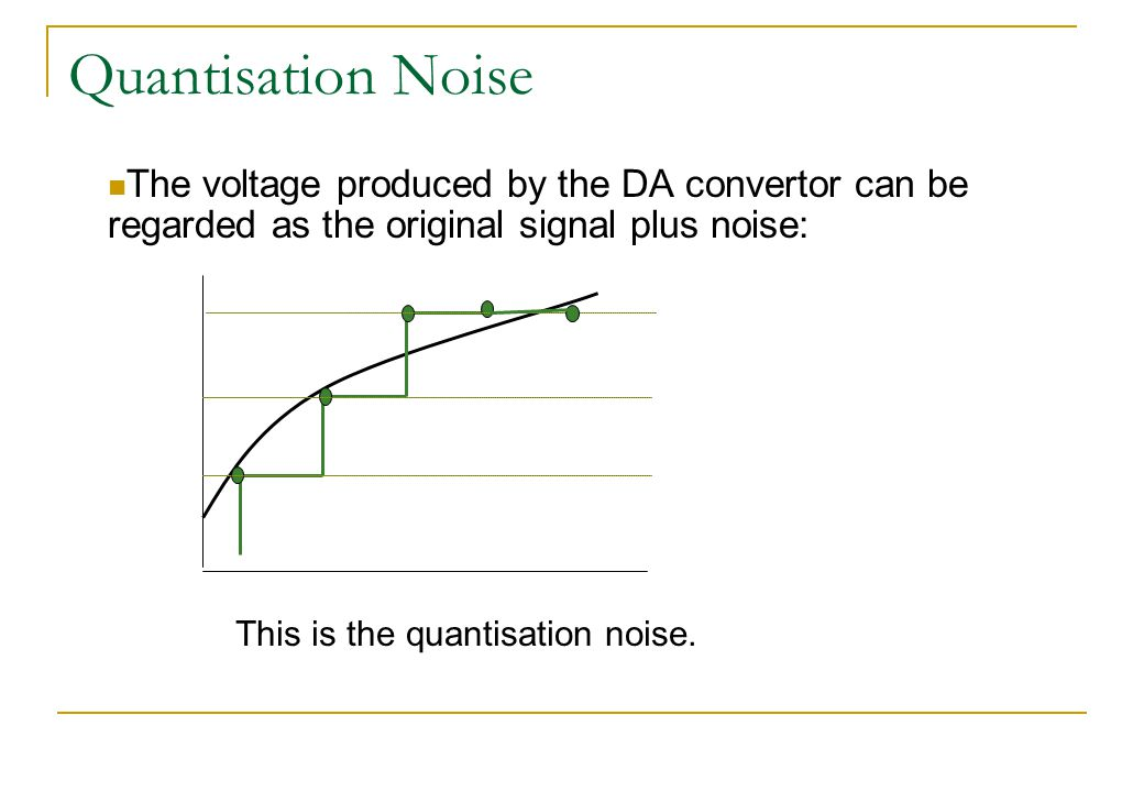 Quantisation Noise The voltage produced by the DA convertor can be regarded as the original signal plus noise: