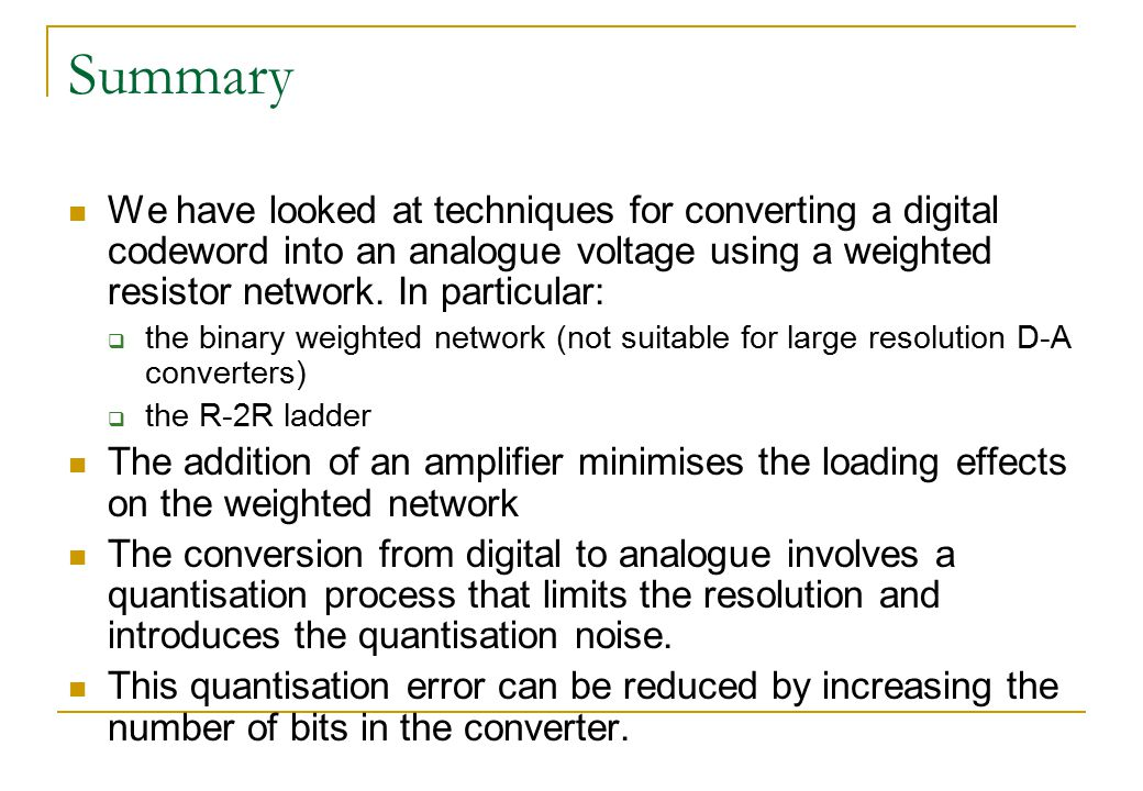 Summary We have looked at techniques for converting a digital codeword into an analogue voltage using a weighted resistor network. In particular: