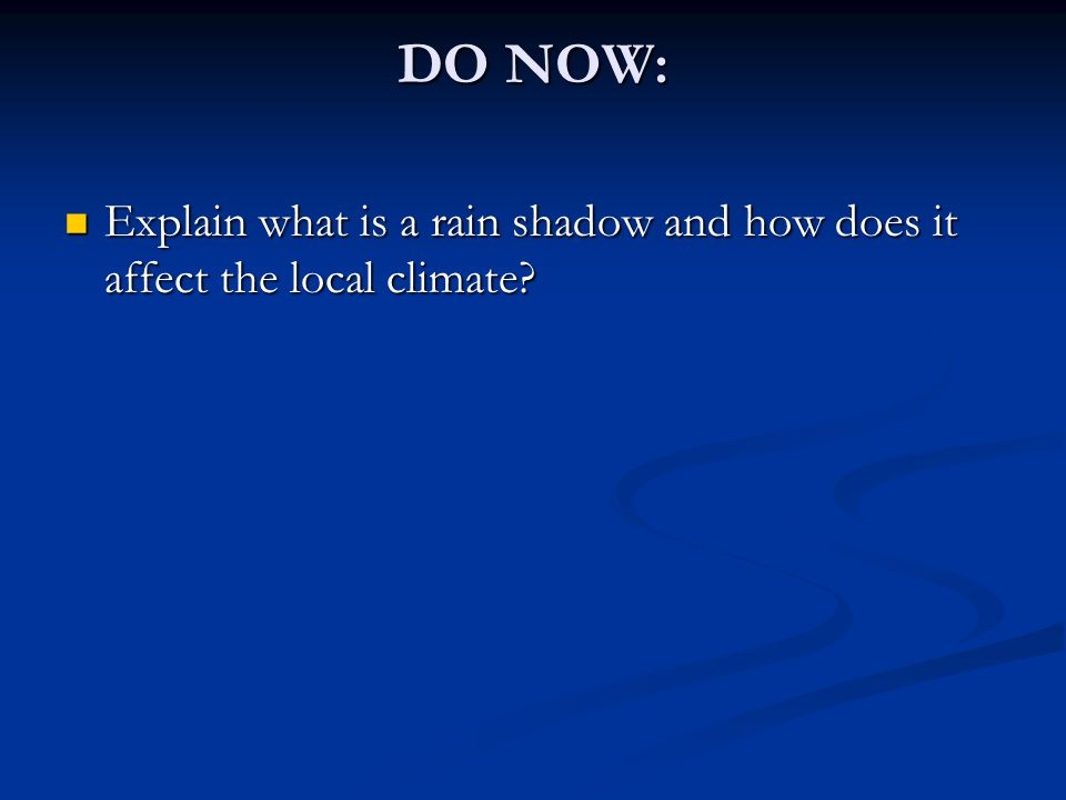 DO NOW: Explain what is a rain shadow and how does it affect the local climate