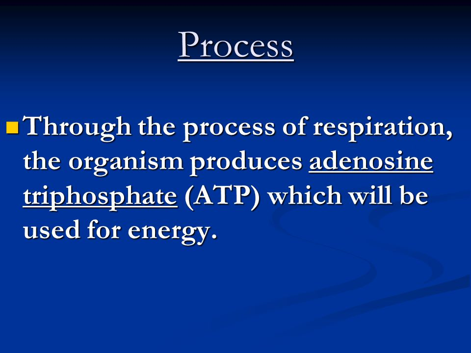 Process Through the process of respiration, the organism produces adenosine triphosphate (ATP) which will be used for energy.
