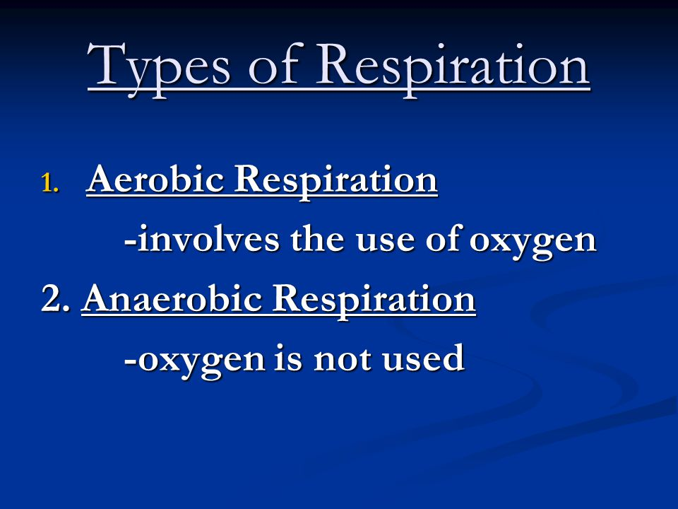 Types of Respiration Aerobic Respiration -involves the use of oxygen