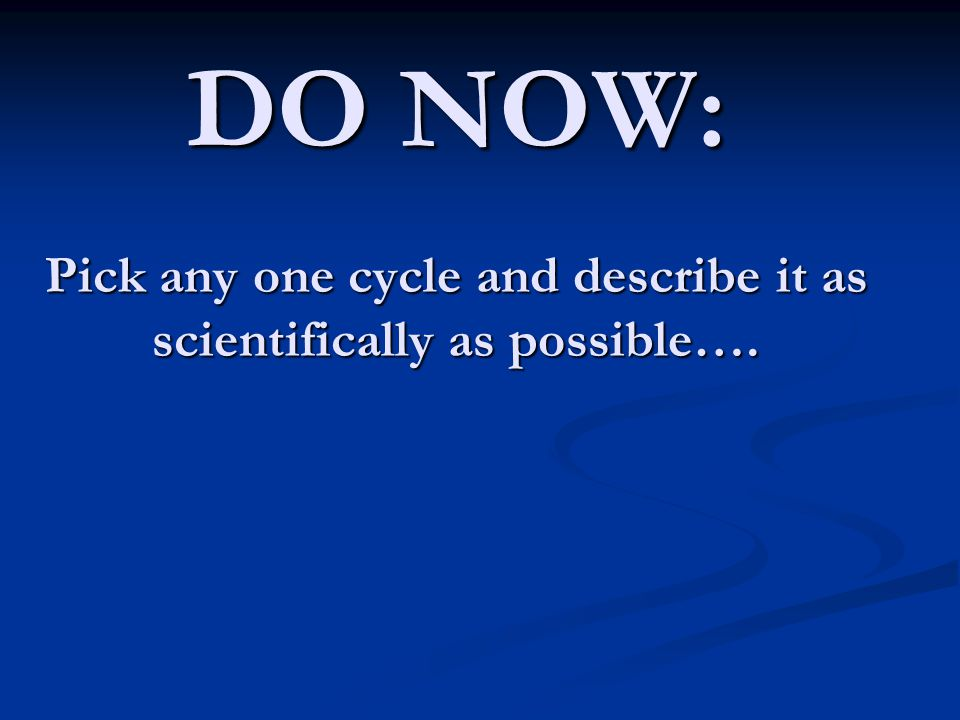 DO NOW: Pick any one cycle and describe it as scientifically as possible….