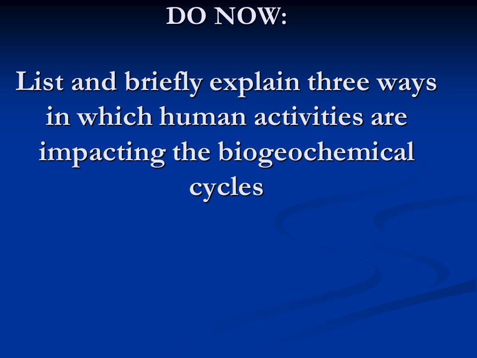 DO NOW: List and briefly explain three ways in which human activities are impacting the biogeochemical cycles