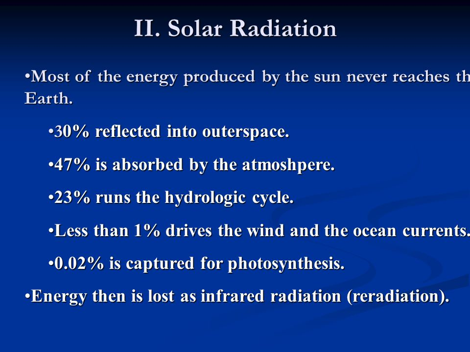 II. Solar Radiation Most of the energy produced by the sun never reaches the Earth. 30% reflected into outerspace.