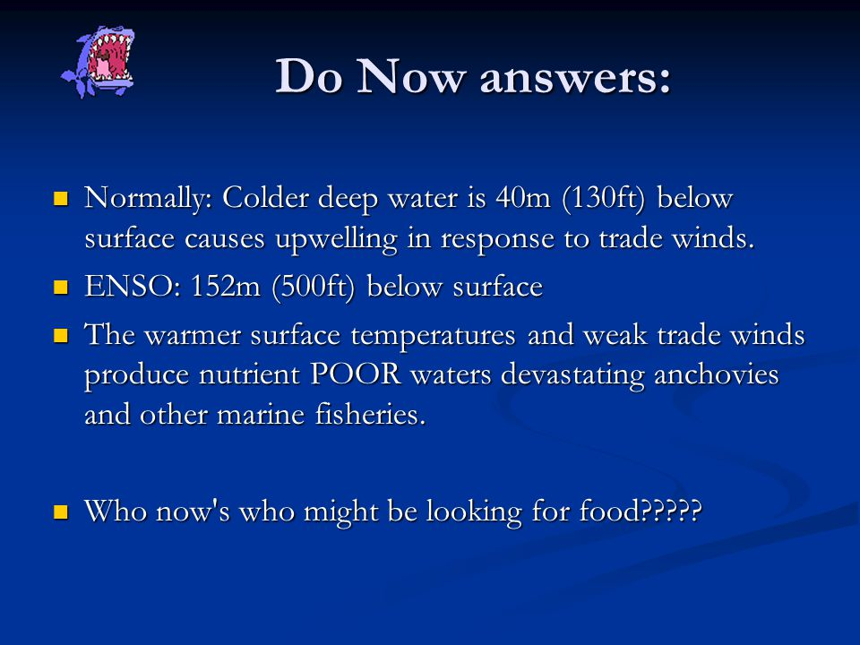 Do Now answers: Normally: Colder deep water is 40m (130ft) below surface causes upwelling in response to trade winds.