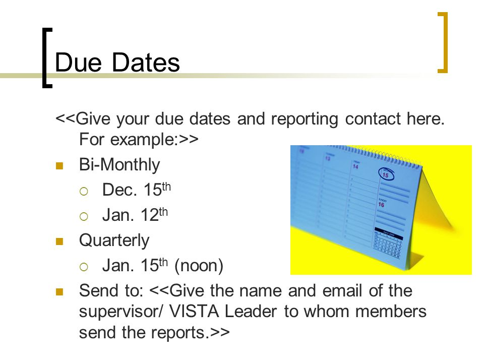 Due Dates <<Give your due dates and reporting contact here. For example:>> Bi-Monthly. Dec. 15th.