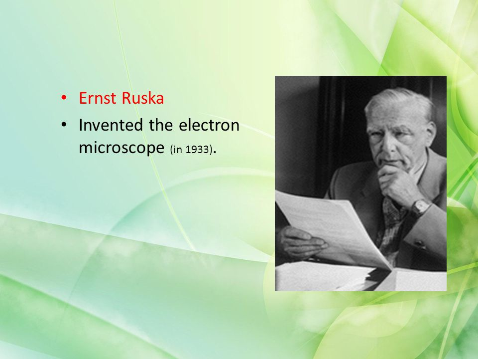 Ernst Ruska Invented the electron microscope (in 1933).