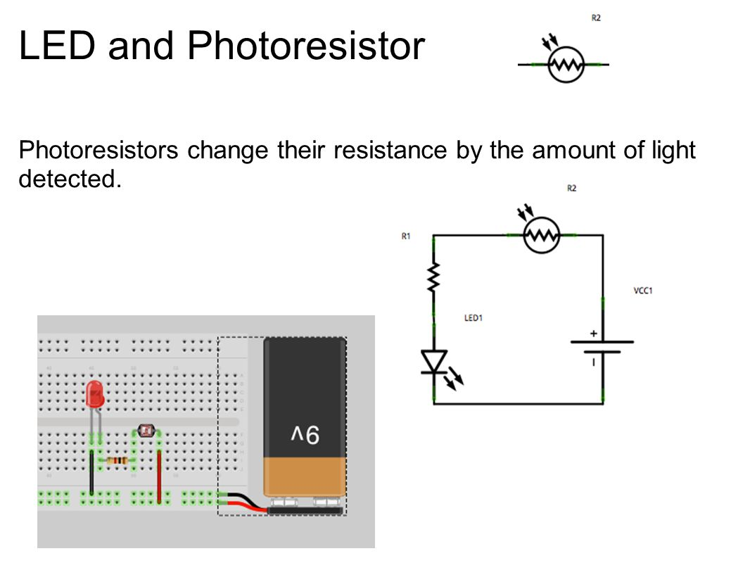 LED and Photoresistor Photoresistors change their resistance by the amount of light detected.