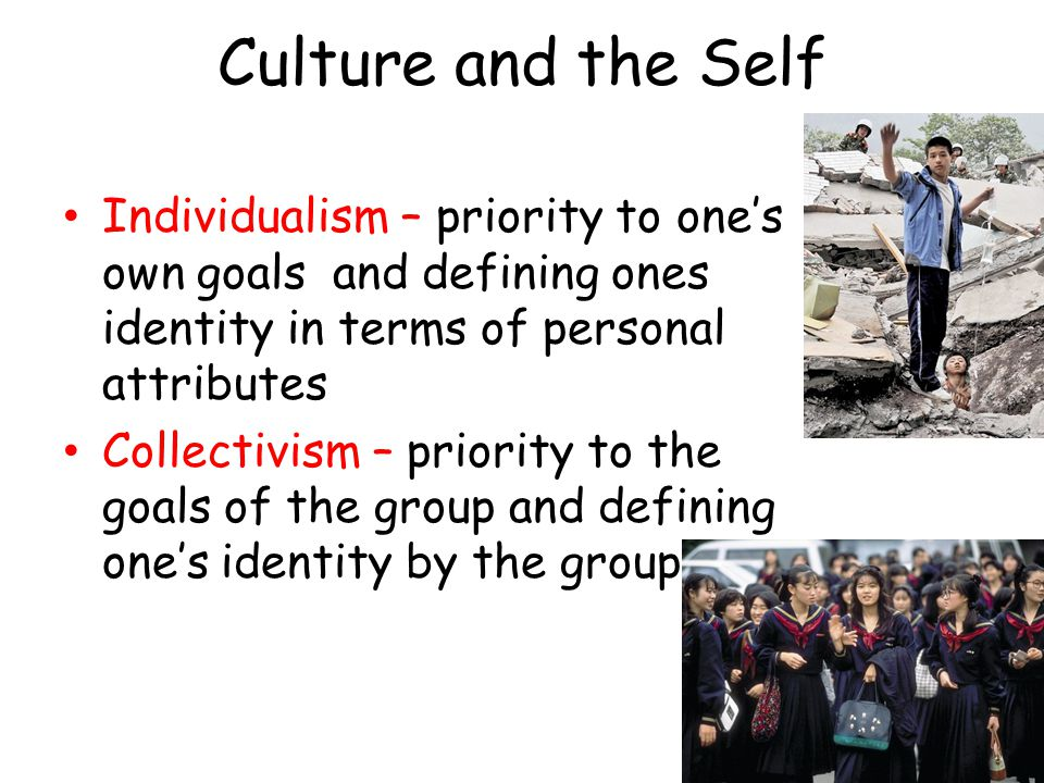 Culture and the Self Individualism – priority to one's own goals and defining ones identity in terms of personal attributes.