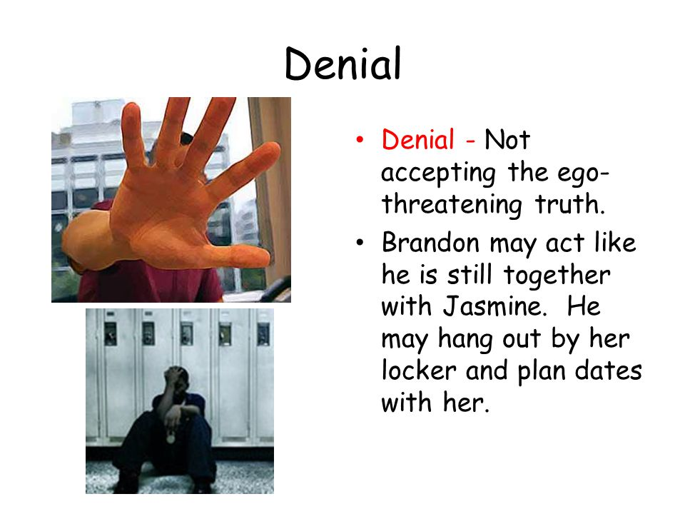 Denial Denial - Not accepting the ego-threatening truth.