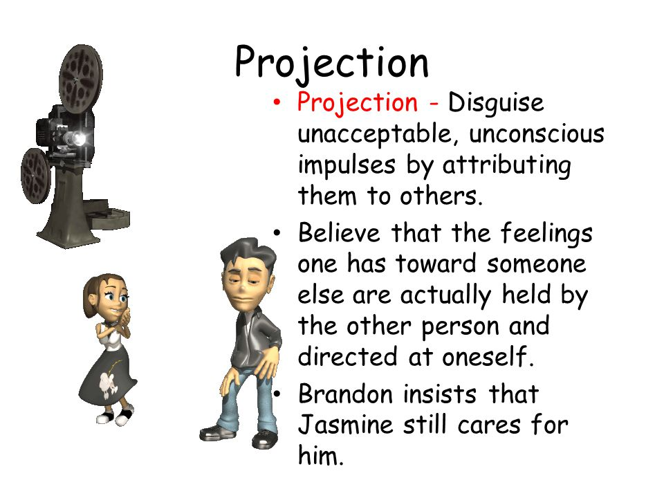 Projection Projection - Disguise unacceptable, unconscious impulses by attributing them to others.