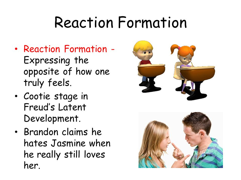 Reaction Formation Reaction Formation - Expressing the opposite of how one truly feels. Cootie stage in Freud's Latent Development.