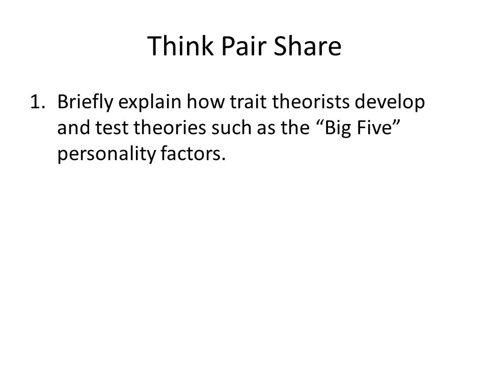 Think Pair Share Briefly explain how trait theorists develop and test theories such as the Big Five personality factors.