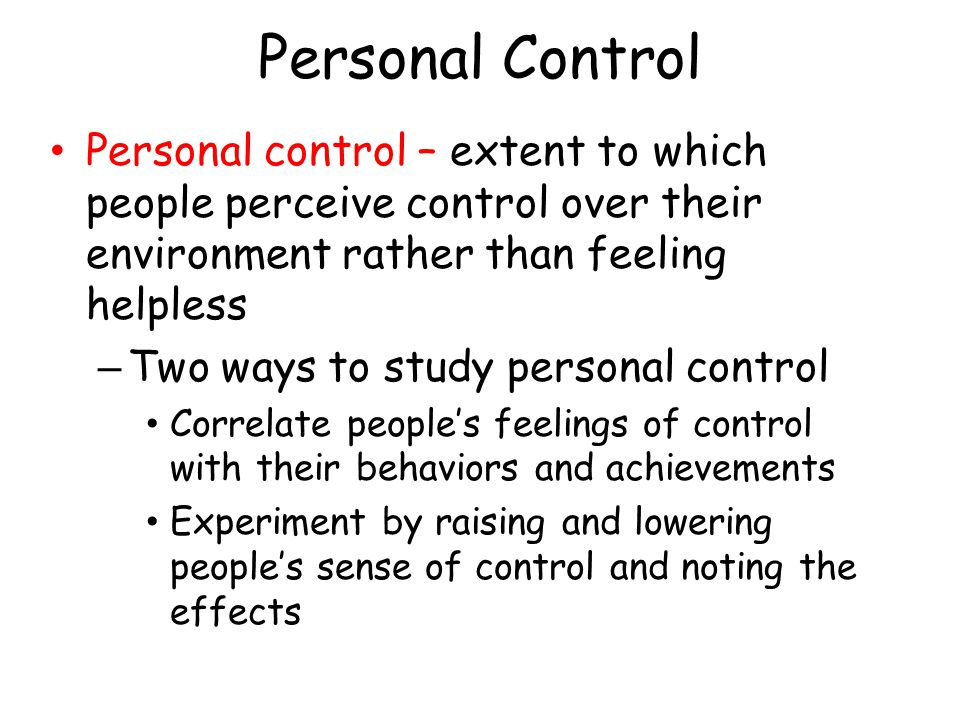 Personal Control Personal control – extent to which people perceive control over their environment rather than feeling helpless.