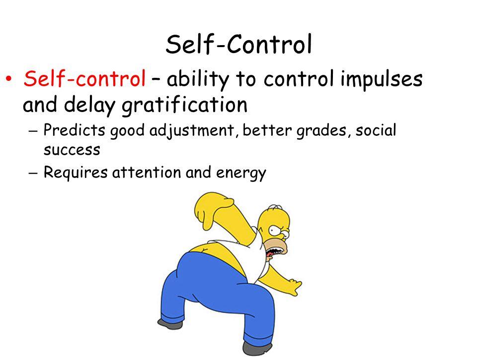 Self-Control Self-control – ability to control impulses and delay gratification. Predicts good adjustment, better grades, social success.