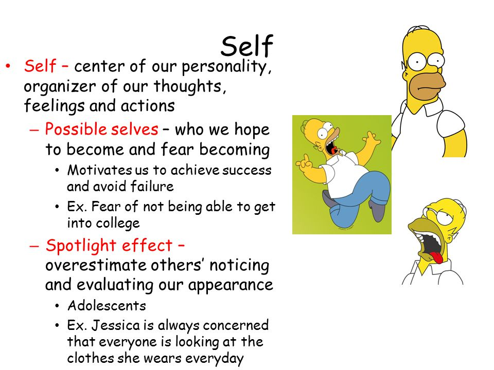 Self Self – center of our personality, organizer of our thoughts, feelings and actions. Possible selves – who we hope to become and fear becoming.
